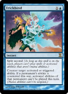 Trickbind  Split second (As long as this spell is on the stack, players can't cast spells or activate abilities that aren't mana abilities.)Counter target activated or triggered ability. If a permanent's ability is countered this way, activated abilities of that per