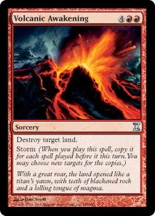 Volcanic Awakening  Destroy target land.Storm (When you cast this spell, copy it for each spell cast before it this turn. You may choose new targets for the copies.)