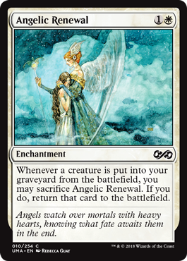 Angelic Renewal  Whenever a creature is put into your graveyard from the battlefield, you may sacrifice Angelic Renewal. If you do, return that card to the battlefield.