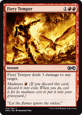 Fiery Temper  Fiery Temper deals 3 damage to any target.Madness  (If you discard this card, discard it into exile. When you do, cast it for its madness cost or put it into your graveyard.)