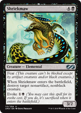 Shriekmaw  Fear (This creature can't be blocked except by artifact creatures and/or black creatures.)When Shriekmaw enters the battlefield, destroy target nonartifact, nonblack creature.Evoke  (You may cast this spell for its evoke cost. If you do, it's sacrificed w