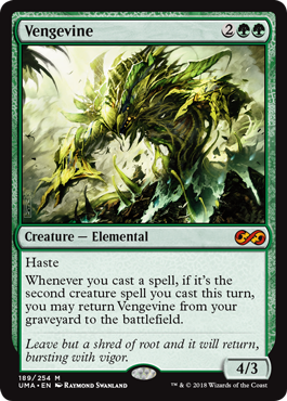 Vengevine  HasteWhenever you cast a spell, if it's the second creature spell you cast this turn, you may return Vengevine from your graveyard to the battlefield.