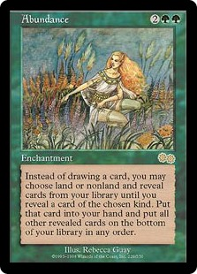 Abundance  If you would draw a card, you may instead choose land or nonland and reveal cards from the top of your library until you reveal a card of the chosen kind. Put that card into your hand and put all other cards revealed this way on the bottom of your library