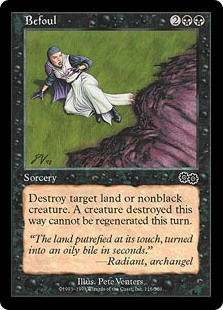 Befoul  Destroy target land or nonblack creature. It can't be regenerated.