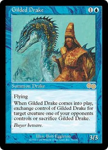Gilded Drake  FlyingWhen Gilded Drake enters the battlefield, exchange control of Gilded Drake and up to one target creature an opponent controls. If you don't or can't make an exchange, sacrifice Gilded Drake. This ability still resolves if its target becomes illegal.