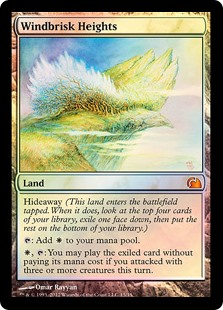 Windbrisk Heights  Hideaway (This land enters the battlefield tapped. When it does, look at the top four cards of your library, exile one face down, then put the rest on the bottom of your library.): Add ., : You may play the exiled card without paying its mana cost if you