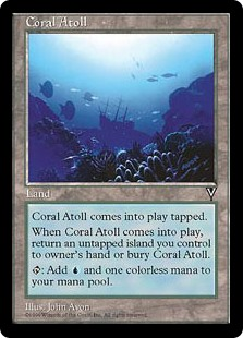 Coral Atoll  Coral Atoll enters the battlefield tapped.When Coral Atoll enters the battlefield, sacrifice it unless you return an untapped Island you control to its owner's hand.: Add .