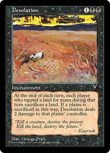 Desolation  At the beginning of each end step, each player who tapped a land for mana this turn sacrifices a land. Desolation deals 2 damage to each player who sacrificed a Plains this way.