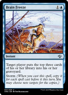 Brain Freeze  Target player puts the top three cards of their library into their graveyard.Storm (When you cast this spell, copy it for each spell cast before it this turn. You may choose new targets for the copies.)