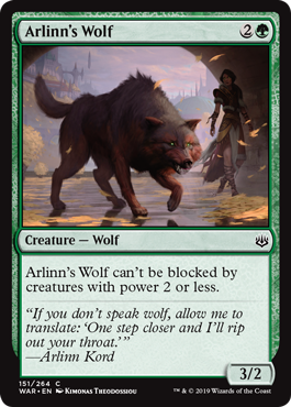 Arlinn's Wolf  Arlinn's Wolf can't be blocked by creatures with power 2 or less.