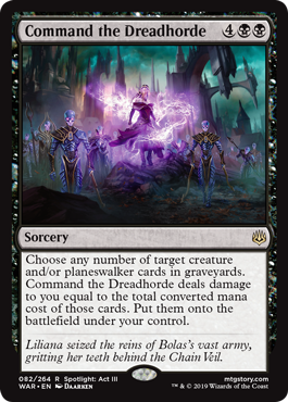 Command the Dreadhorde  Choose any number of target creature and/or planeswalker cards in graveyards. Command the Dreadhorde deals damage to you equal to the total converted mana cost of those cards. Put them onto the battlefield under your control.