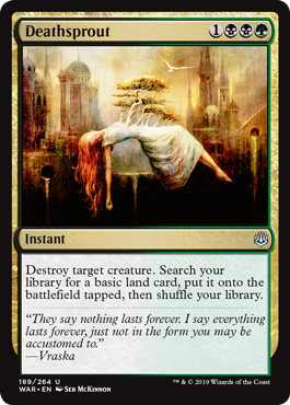 Deathsprout  Destroy target creature. Search your library for a basic land card, put it onto the battlefield tapped, then shuffle your library.
