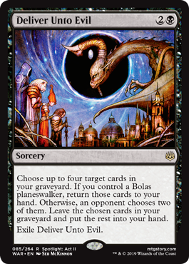 Deliver Unto Evil  Choose up to four target cards in your graveyard. If you control a Bolas planeswalker, return those cards to your hand. Otherwise, an opponent chooses two of them. Leave the chosen cards in your graveyard and put the rest into your hand.Exile Deliver Unto