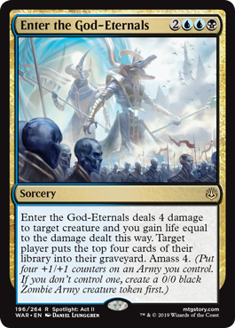 Enter the God-Eternals  Enter the God-Eternals deals 4 damage to target creature and you gain life equal to the damage dealt this way. Target player puts the top four cards of their library into their graveyard. Amass 4. (Put four +1/+1 counters on an Army you control. If you do