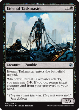 Eternal Taskmaster  Eternal Taskmaster enters the battlefield tapped.Whenever Eternal Taskmaster attacks, you may pay . If you do, return target creature card from your graveyard to your hand.