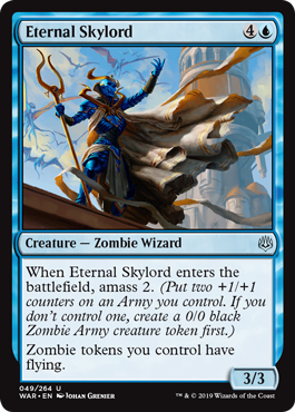 Eternal Skylord  When Eternal Skylord enters the battlefield, amass 2. (Put two +1/+1 counters on an Army you control. If you don't control one, create a 0/0 black Zombie Army creature token first.)Zombie tokens you control have flying.