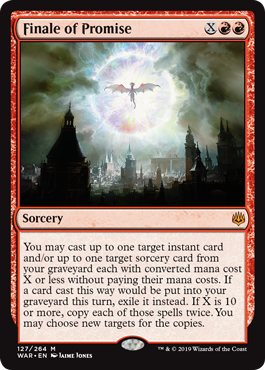 Finale of Promise  You may cast up to one target instant card and/or up to one target sorcery card from your graveyard each with converted mana cost X or less without paying their mana costs. If a card cast this way would be put into your graveyard this turn, exile it inste