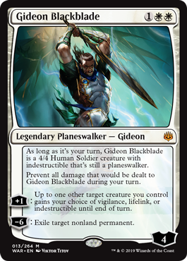 Gideon Blackblade  As long as it's your turn, Gideon Blackblade is a 4/4 Human Soldier creature with indestructible that's still a planeswalker.Prevent all damage that would be dealt to Gideon Blackblade during your turn.+1: Up to one other target creature you control gains