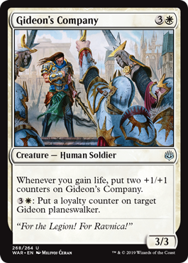 Gideon's Company  Whenever you gain life, put two +1/+1 counters on Gideon's Company.: Put a loyalty counter on target Gideon planeswalker.
