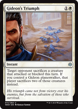 Gideon's Triumph  Target opponent sacrifices a creature that attacked or blocked this turn. If you control a Gideon planeswalker, that player sacrifices two of those creatures instead.