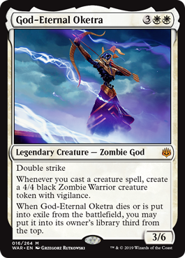 God-Eternal Oketra  Double strikeWhenever you cast a creature spell, create a 4/4 black Zombie Warrior creature token with vigilance.When God-Eternal Oketra dies or is put into exile from the battlefield, you may put it into its owner's library third from the top.