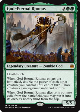 God-Eternal Rhonas  DeathtouchWhen God-Eternal Rhonas enters the battlefield, double the power of each other creature you control until end of turn. Those creatures gain vigilance until end of turn.When God-Eternal Rhonas dies or is put into exile from the battlefield, you m