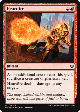 Heartfire  As an additional cost to cast this spell, sacrifice a creature or planeswalker.Heartfire deals 4 damage to any target.