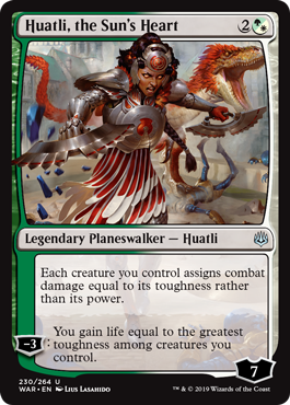 Huatli, the Sun's Heart  Each creature you control assigns combat damage equal to its toughness rather than its power.?3: You gain life equal to the greatest toughness among creatures you control.
