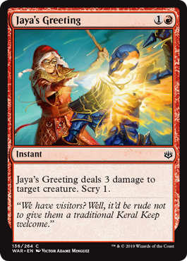 Jaya's Greeting  Jaya's Greeting deals 3 damage to target creature. Scry 1.