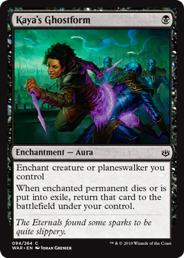 Kaya's Ghostform  Enchant creature or planeswalker you controlWhen enchanted permanent dies or is put into exile, return that card to the battlefield under your control.