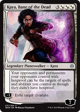 Kaya, Bane of the Dead  Your opponents and permanents your opponents control with hexproof can be the targets of spells and abilities you control as though they didn't have hexproof.?3: Exile target creature.