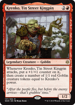 Krenko, Tin Street Kingpin  Whenever Krenko, Tin Street Kingpin attacks, put a +1/+1 counter on it, then create a number of 1/1 red Goblin creature tokens equal to Krenko's power.