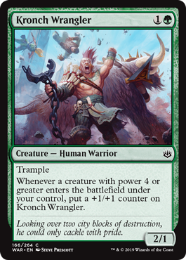 Kronch Wrangler  TrampleWhenever a creature with power 4 or greater enters the battlefield under your control, put a +1/+1 counter on Kronch Wrangler.