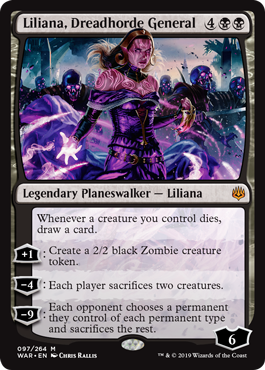 Liliana, Dreadhorde General  Whenever a creature you control dies, draw a card.+1: Create a 2/2 black Zombie creature token.?4: Each player sacrifices two creatures.?9: Each opponent chooses a permanent they control of each permanent type and sacrifices the rest.
