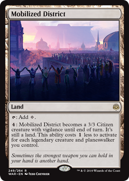 Mobilized District  : Add .: Mobilized District becomes a 3/3 Citizen creature with vigilance until end of turn. It's still a land. This ability costs  less to activate for each legendary creature and planeswalker you control.