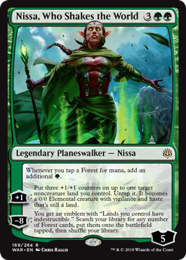 "Nissa, Who Shakes the World  Whenever you tap a Forest for mana, add an additional .+1: Put three +1/+1 counters on up to one target noncreature land you control. Untap it. It becomes a 0/0 Elemental creature with vigilance and haste that's still a land.?8: You get an emblem with ""La"