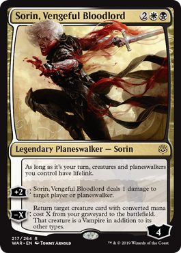 Sorin, Vengeful Bloodlord  As long as it's your turn, creatures and planeswalkers you control have lifelink.+2: Sorin, Vengeful Bloodlord deals 1 damage to target player or planeswalker.?X: Return target creature card with converted mana cost X from your graveyard to the battlefiel