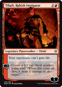 "Tibalt, Rakish Instigator  Your opponents can't gain life.?2: Create a 1/1 red Devil creature token with ""When this creature dies, it deals 1 damage to any target."""