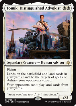 Tomik, Distinguished Advokist  FlyingLands on the battlefield and land cards in graveyards can't be the targets of spells or abilities your opponents control.Your opponents can't play land cards from graveyards.