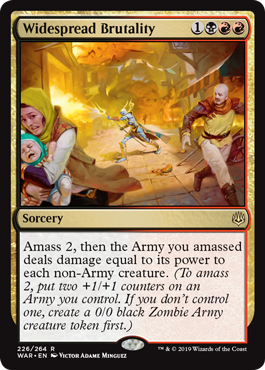 Widespread Brutality  Amass 2, then the Army you amassed deals damage equal to its power to each non-Army creature. (To amass 2, put two +1/+1 counters on an Army you control. If you don't control one, create a 0/0 black Zombie Army creature token first.)