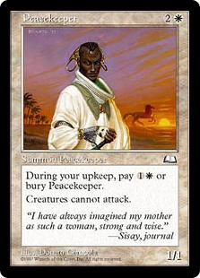 Peacekeeper  At the beginning of your upkeep, sacrifice Peacekeeper unless you pay .Creatures can't attack.