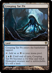 Creeping Tar Pit  Creeping Tar Pit enters the battlefield tapped.: Add  or .: Creeping Tar Pit becomes a 3/2 blue and black Elemental creature until end of turn and can't be blocked this turn. It's still a land.