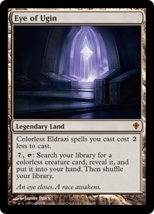 Eye of Ugin  Colorless Eldrazi spells you cast cost  less to cast., : Search your library for a colorless creature card, reveal it, and put it into your hand. Then shuffle your library.