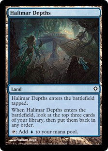 Halimar Depths  Halimar Depths enters the battlefield tapped.When Halimar Depths enters the battlefield, look at the top three cards of your library, then put them back in any order.: Add .