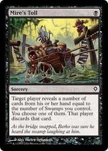 Mire's Toll  Target player reveals a number of cards from their hand equal to the number of Swamps you control. You choose one of them. That player discards that card.