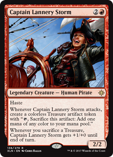 "Captain Lannery Storm  HasteWhenever Captain Lannery Storm attacks, create a colorless Treasure artifact token with "", Sacrifice this artifact: Add one mana of any color.""Whenever you sacrifice a Treasure, Captain Lannery Storm gets +1/+0 until end of turn."