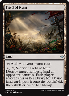 Field of Ruin  : Add ., , Sacrifice Field of Ruin: Destroy target nonbasic land an opponent controls. Each player searches their library for a basic land card, puts it onto the battlefield, then shuffles their library.