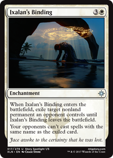 Ixalan's Binding  When Ixalan's Binding enters the battlefield, exile target nonland permanent an opponent controls until Ixalan's Binding leaves the battlefield.Your opponents can't cast spells with the same name as the exiled card.