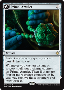 Primal Amulet  Instant and sorcery spells you cast cost  less to cast.Whenever you cast an instant or sorcery spell, put a charge counter on Primal Amulet. Then if there are four or more charge counters on it, you may remove those counters and transform it.