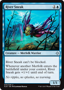 River Sneak  River Sneak can't be blocked.Whenever another Merfolk enters the battlefield under your control, River Sneak gets +1/+1 until end of turn.